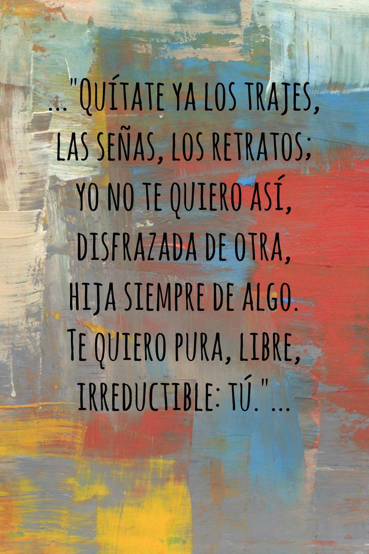 """Fragmento de : LA VOZ A TI DEBIDA, Pedro Salinas """"Quítate ya los trajes,  las señas, los retratos;  yo no te quiero así,  disfrazada de otra,  hija siempre de algo.  Te quiero pura, libre,  irreductible: tú."""""""