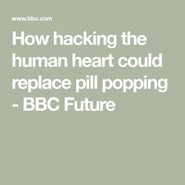 How Hacking The Human Heart Could Replace Pill Popping In 2020