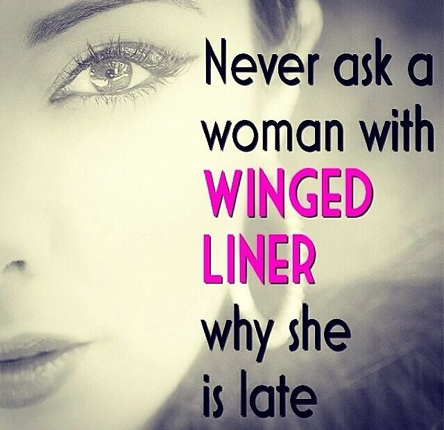 Never ask a woman with winged liner whys she's late
