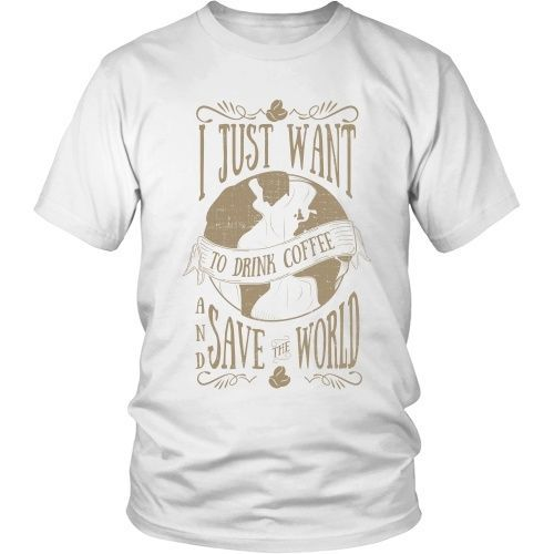 I Just Want to Drink Coffee and Save the World - Unisex Tee