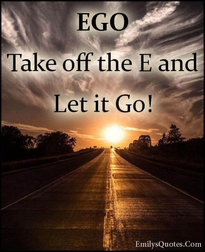 Ego Take Off The E And Let It Go Go For It Quotes Letting Go Letting Go Quotes