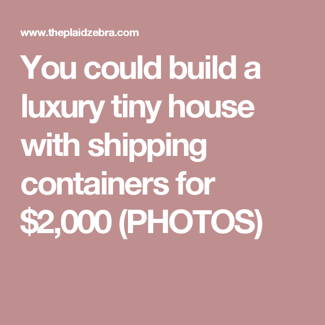 You could build a luxury tiny house with shipping containers for $2,000 (PHOTOS)