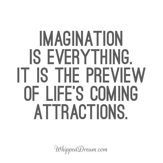 Imagination is everything. It is the preview of life's coming attractions.