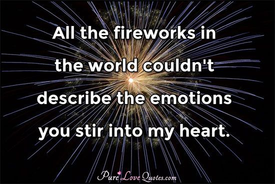 All the fireworks in the world couldn't describe the emotions you stir into my heart. #purelovequotes