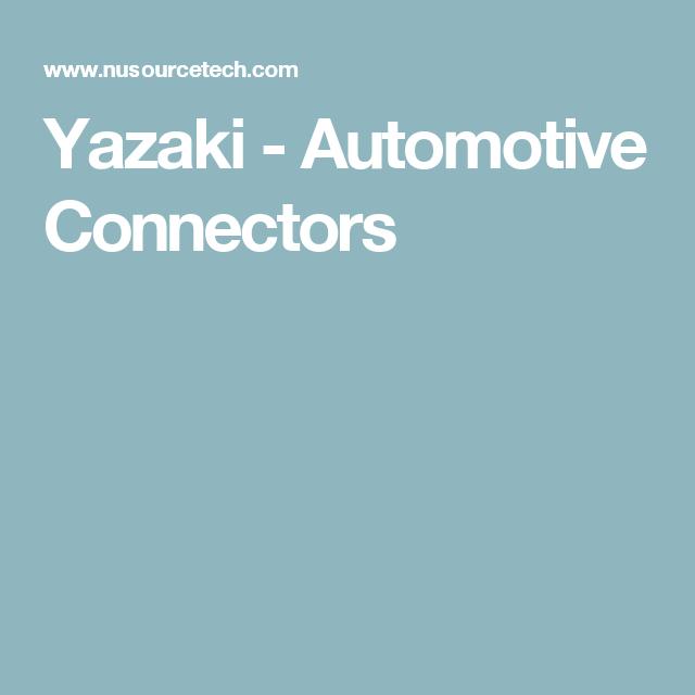 Yazaki - Automotive Connectors | Nu Source Technologies | Pinterest
