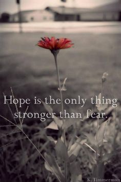 Hope overrules fear in life.