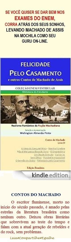 FELICIDADE PELO CASAMENTO E OUTROS CONTOS DE MACHADO DE ASSIS. Brasil. Divirta-se a um clique onde for http: //www.amazon.com/dp/B00TOI4F50