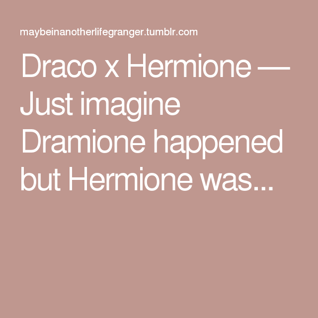 Draco x Hermione — Just imagine Dramione happened but Hermione was...