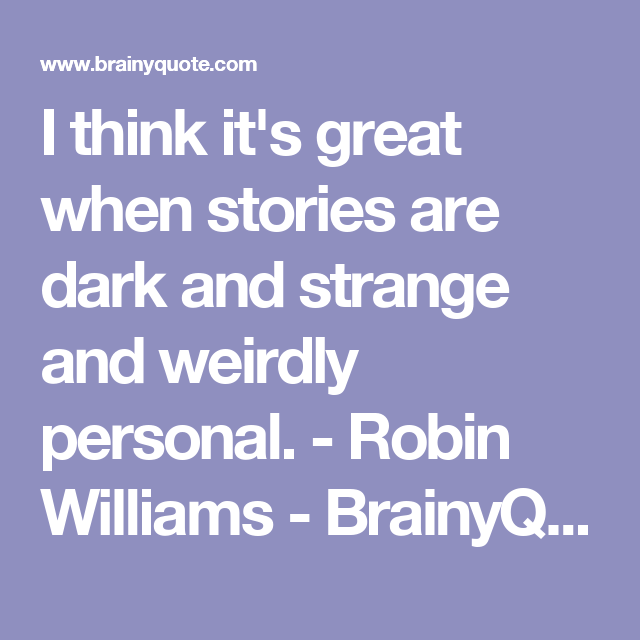 I think it's great when stories are dark and strange and weirdly personal. - Robin Williams - BrainyQuote