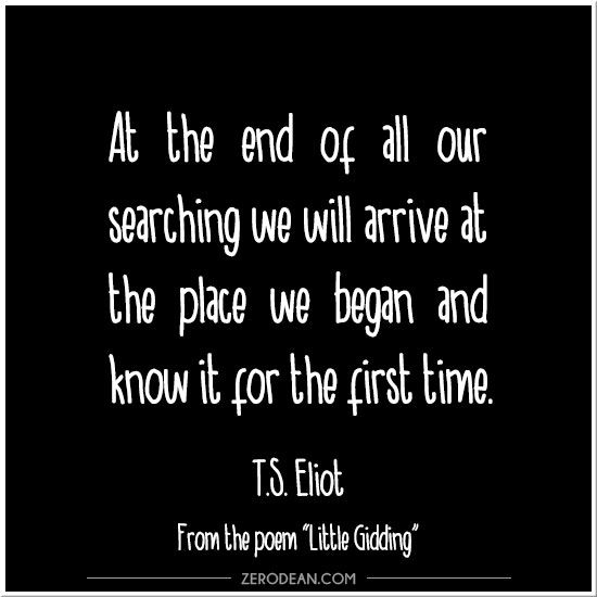 """At the end of all our searching we will arrive at the place we began and know it for the first time."" -- T.S. Eliot from ""Little Gidding""  Read the comments on Facebook"