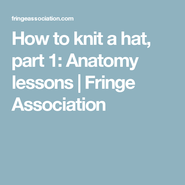 How to knit a hat, part 1: Anatomy lessons | Fringe Association ...