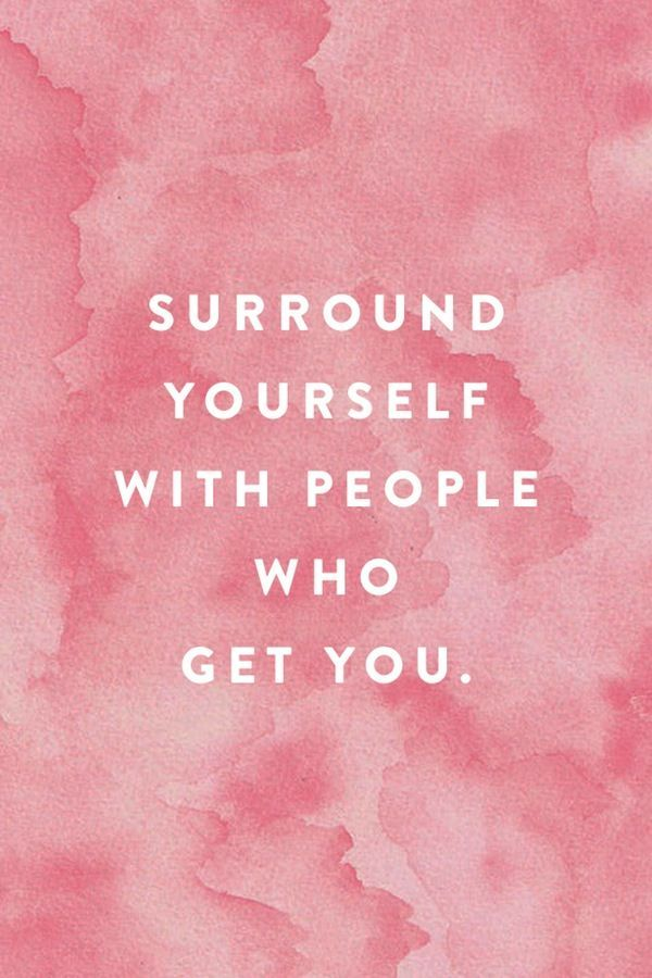 Surround yourself with people who get you. | Say it like you mean ...