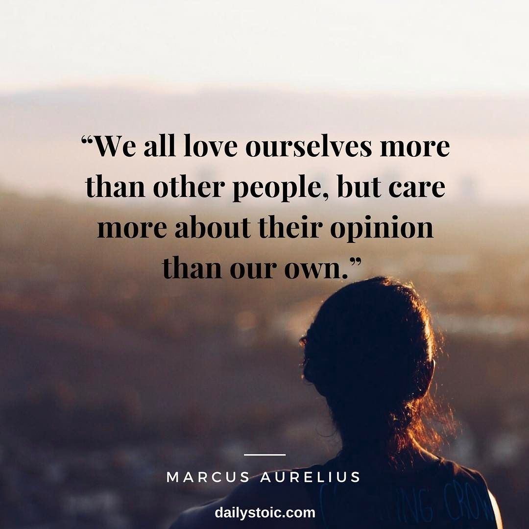 We All Love Ourselves More Than Other People But Care More About Their Opinion Than Our Own Marcus Aureliu Marcus Aurelius Quotes Self Love Quotes Wisdom