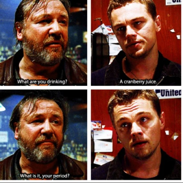 The Departed- Cranberry juice?? What is it your period? LOL