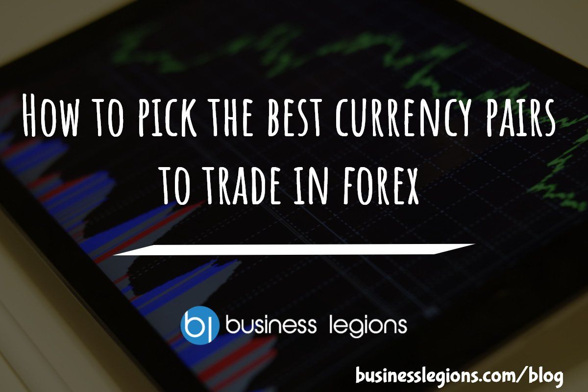 How To Pick The Best Currency Pairs Trade In Forex