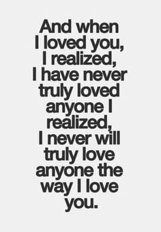 An When I Love You I Realized I Have Never Truly Loved Anyone I Realized I Never Will Truly Love Anyone The Way I Love You