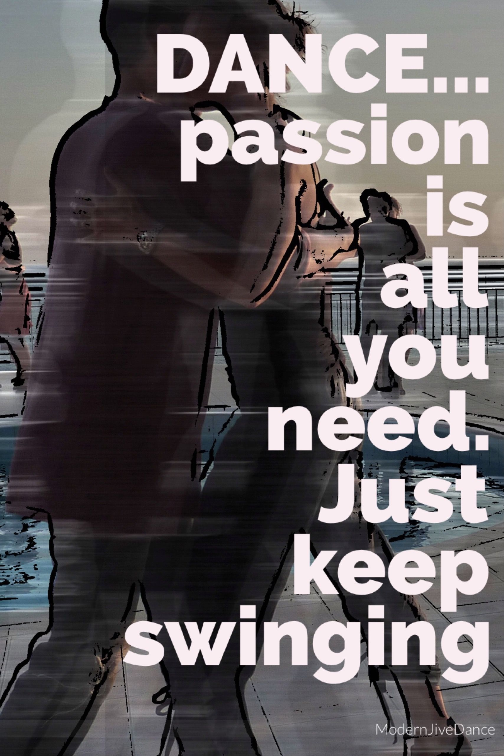 Dance... passion is all you need. Just keep swing. Dance