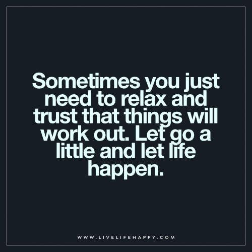 Sometimes You Just Need To Relax And Trust That Things Will Work Out