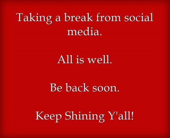 Taking A Break From Social Media All Is Well Be Back Soon Keep Shining Y All Social Media Quotes Truths Take A Break Quotes Social Media Quotes