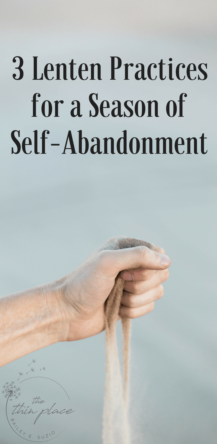3 Lenten Practices for a Season of Self-Abandonment  - The Thin Place #lent #christian #easter #faith #ashwednesday