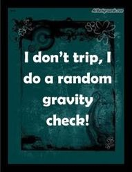 after two trips and falls in one week, I think this applies to me.  :/