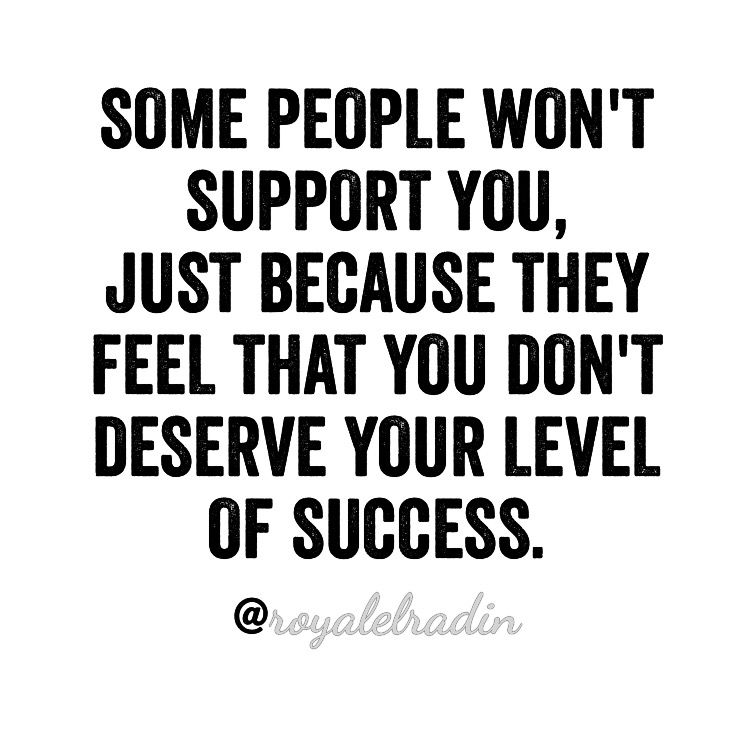 There Are Some People Who Won T Support You Just Because They Feel That You Don T Deserve Your Level Of Success Be Yourself Quotes Business Quotes Best Quotes