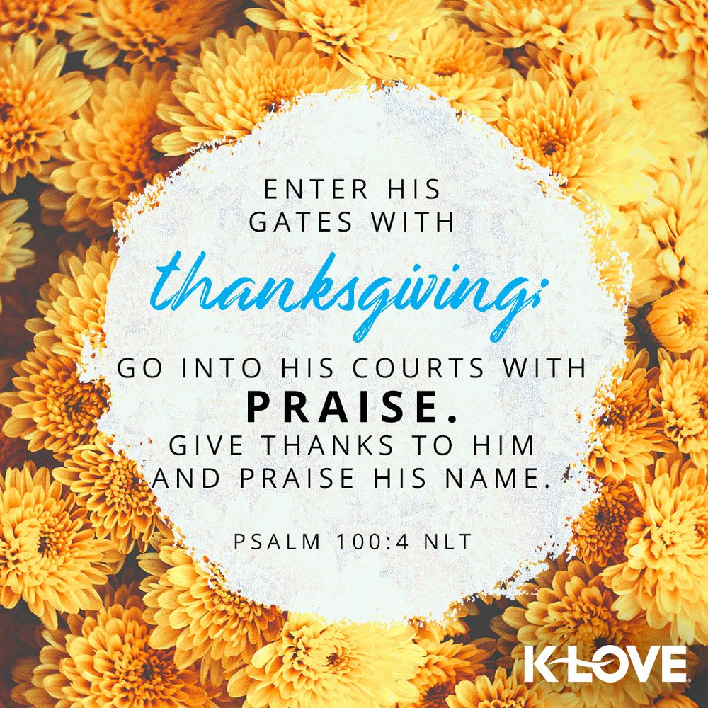 K Love S Verse Of The Day Enter His Gates With Thanksgiving Go Into His Courts With Praise Give Thanks To Him And Praise Psalms Psalm 100 Verses About Love