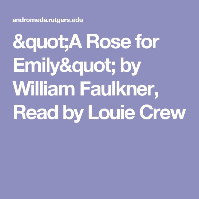an analysis of the tragedy in a rose for emily by william faulkner A rose for emily by william faulkner i when miss emily grierson died, our whole town went to her funeral: the men through a sort of respectful affection for a fallen monument, the women mostly out of curiosity to see the inside of her house, which no one save an old man-servant--a combined gardener and cook--had seen in at least ten years.