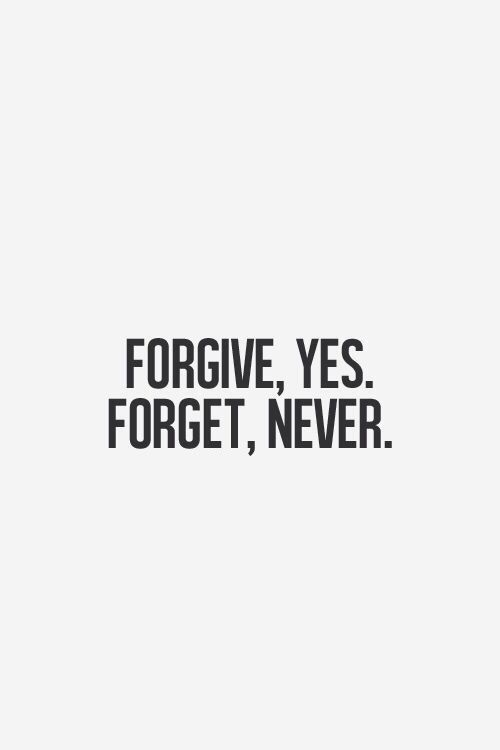 Forgive, yes, forget, never!!
