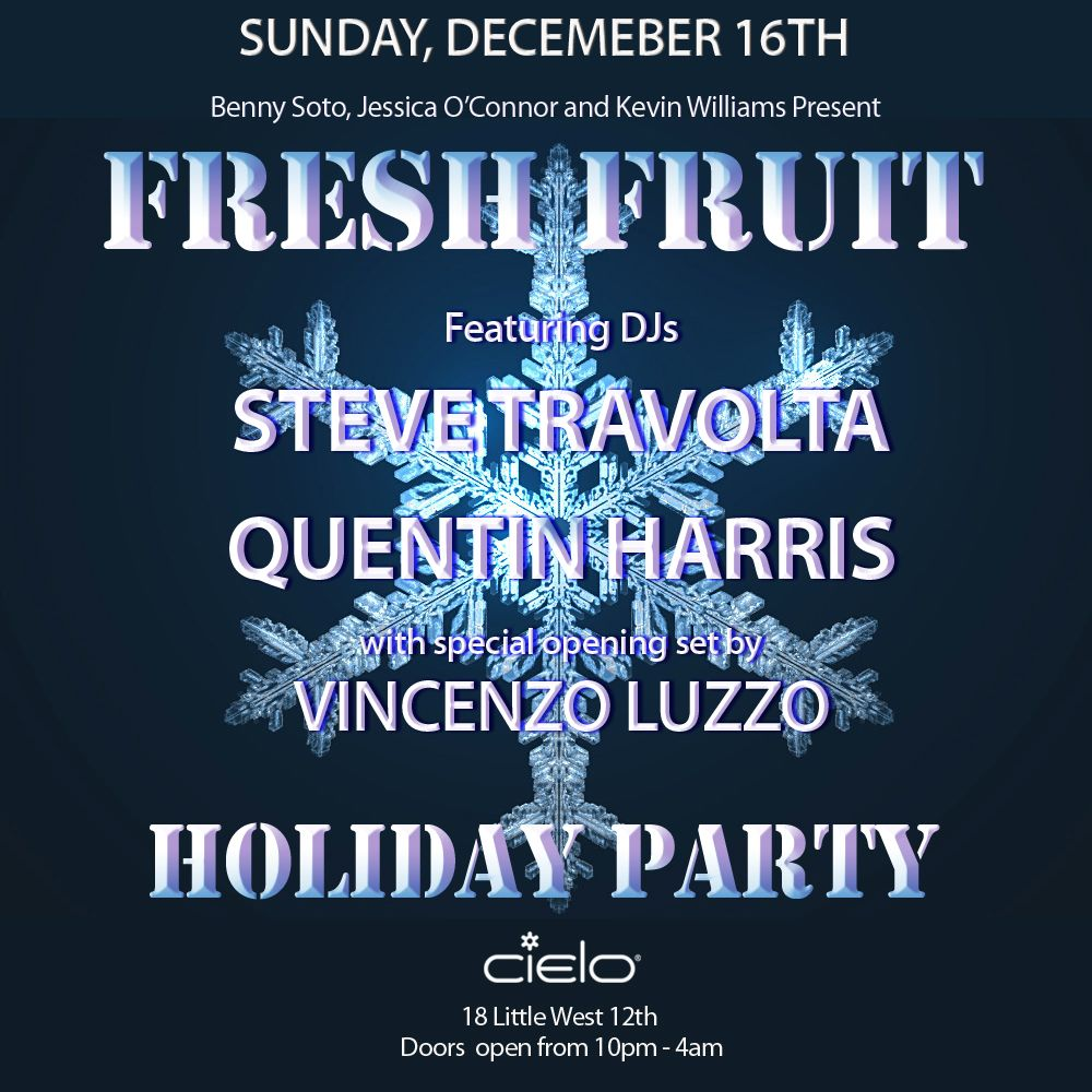 Sunday December 16, 2012  Benny Soto, Jessica O'Connor & Kevin Williams Present  Fresh Fruit Holiday Party  music by  Steve Travolta & Quentin Harris  Luzzo  Free admission and complimentary vodka cocktails before 11pm with eflyer or RSVP to Freshfruitnyc@gmail.com   Cielo  18 Little W.12th Street  Doors open 10pm  www.cieloclub.com  Stay Connected  www.facebook.com/freshfruitnyc  www.facebook.com/sharkojones  www.facebook.com/quentin.harris.754  www.facebook.com/vincenzoluzzo