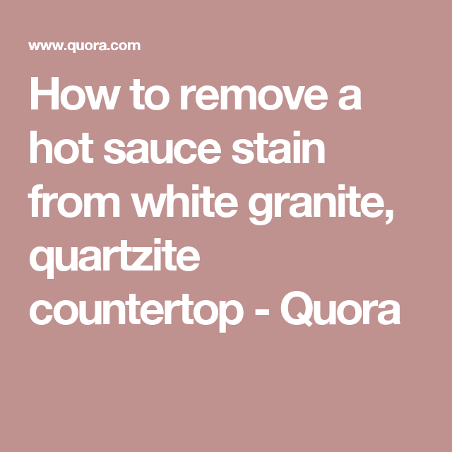 How To Remove A Hot Sauce Stain From White Granite Quartzite