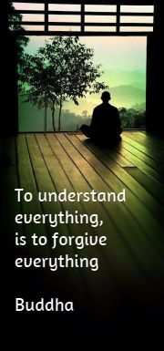 To understand everything, is to forgive everything Buddha