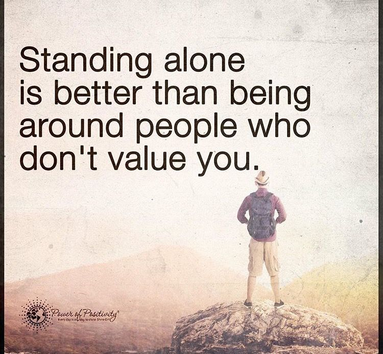 standing alone is better than being around people who don