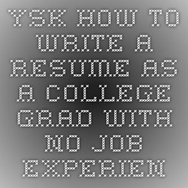 YSK how to write a resume as a college grad with no job experience - how to write a resume with no job experience