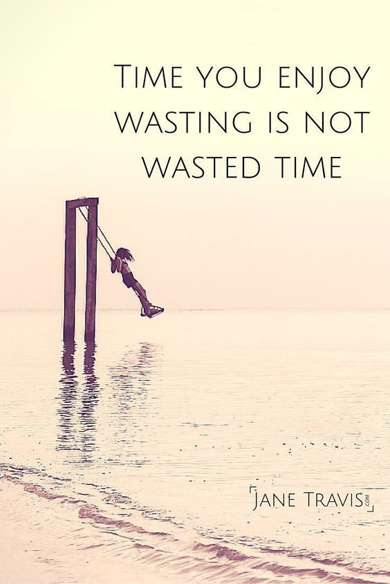 Time You Enjoy Wasting Is Not Wasted Time This Quote Has Been Attributed To John Lennon Bertrand Russell T S Elliot So Swing Quotes Self Self Compassion