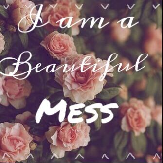I am a mess. A am I beautiful mess. I am enough.