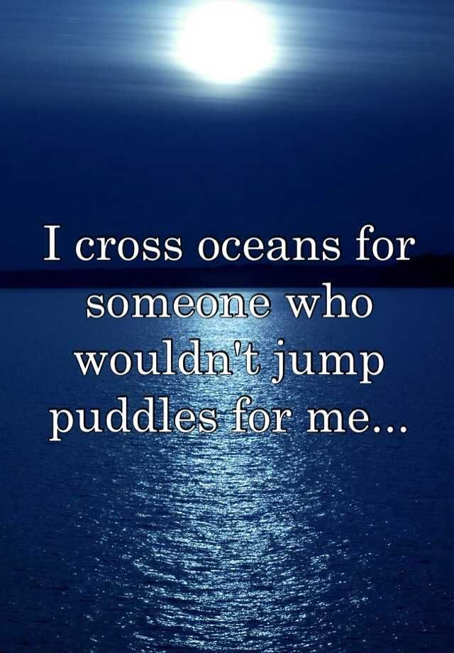 I Cross Oceans For Someone Who Wouldn T Jump Puddles For Me
