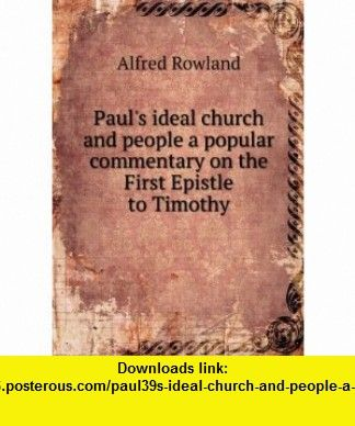 Pauls ideal church and people a popular commentary on the First Epistle to Timothy. 2 Alfred Rowland ,   ,  , ASIN: B005KRGQT2 , tutorials , pdf , ebook , torrent , downloads , rapidshare , filesonic , hotfile , megaupload , fileserve