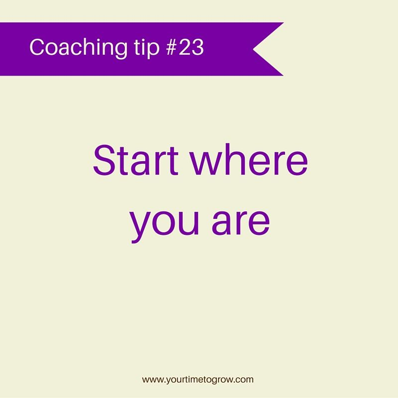 Start where you are | coaching tip | good enough | your time to grow