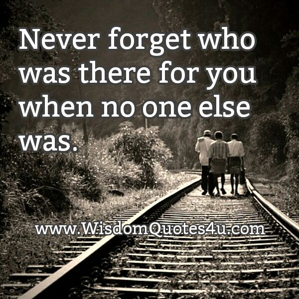 Never Forget Who Was There For You Wisdom Quotes Wisdom Quotes Image Quotes Super Quotes