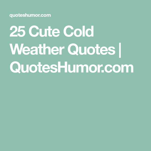 25 Cute Cold Weather Quotes | Cold weather quotes, Weather ...
