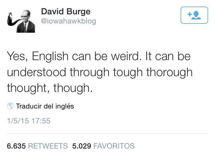 """Yes, English can be weird. It can be understood through tough thorough thought, though."""