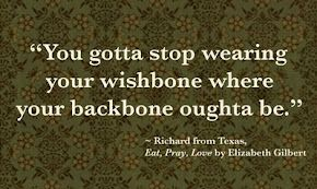 """You gotta stop wearing your wishbone where your backbone oughta be."""