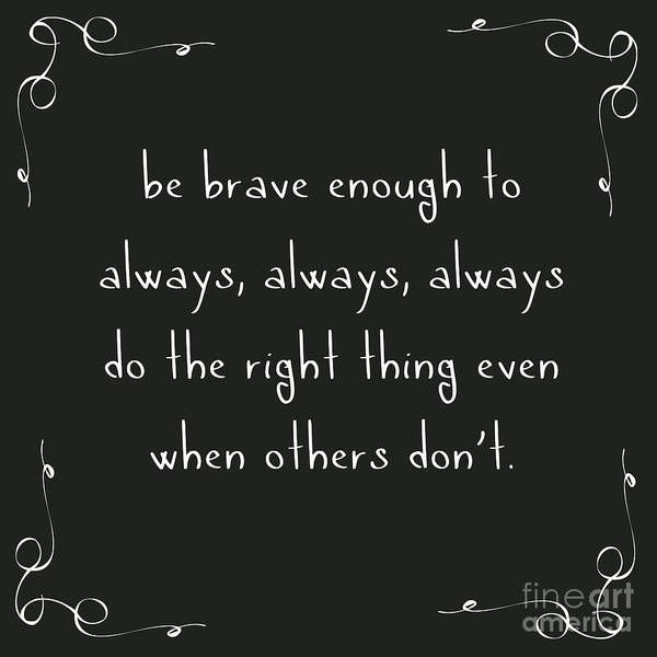 Be Brave Enough to do the Right Thing Poster by L Bee