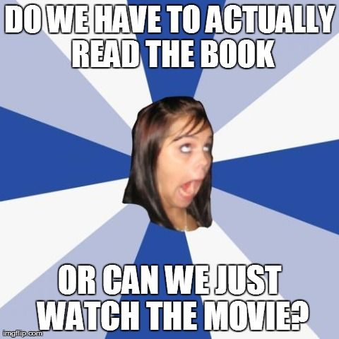 High School English Class Do We Have To Actually Read The Book Or Can We Just Watch The Movie Image Tagged In Memes Annoy Wife Humor Memes I Miss You Meme