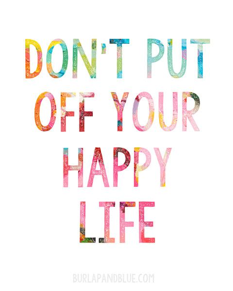 free printable {don't put off your happy life}   Happy ...