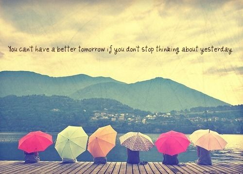 You can't have a better tomorrow if you don't stop thinking about yesterday