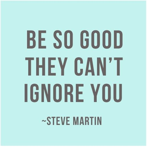 Be so good they can't ignore you. —Steve Martin