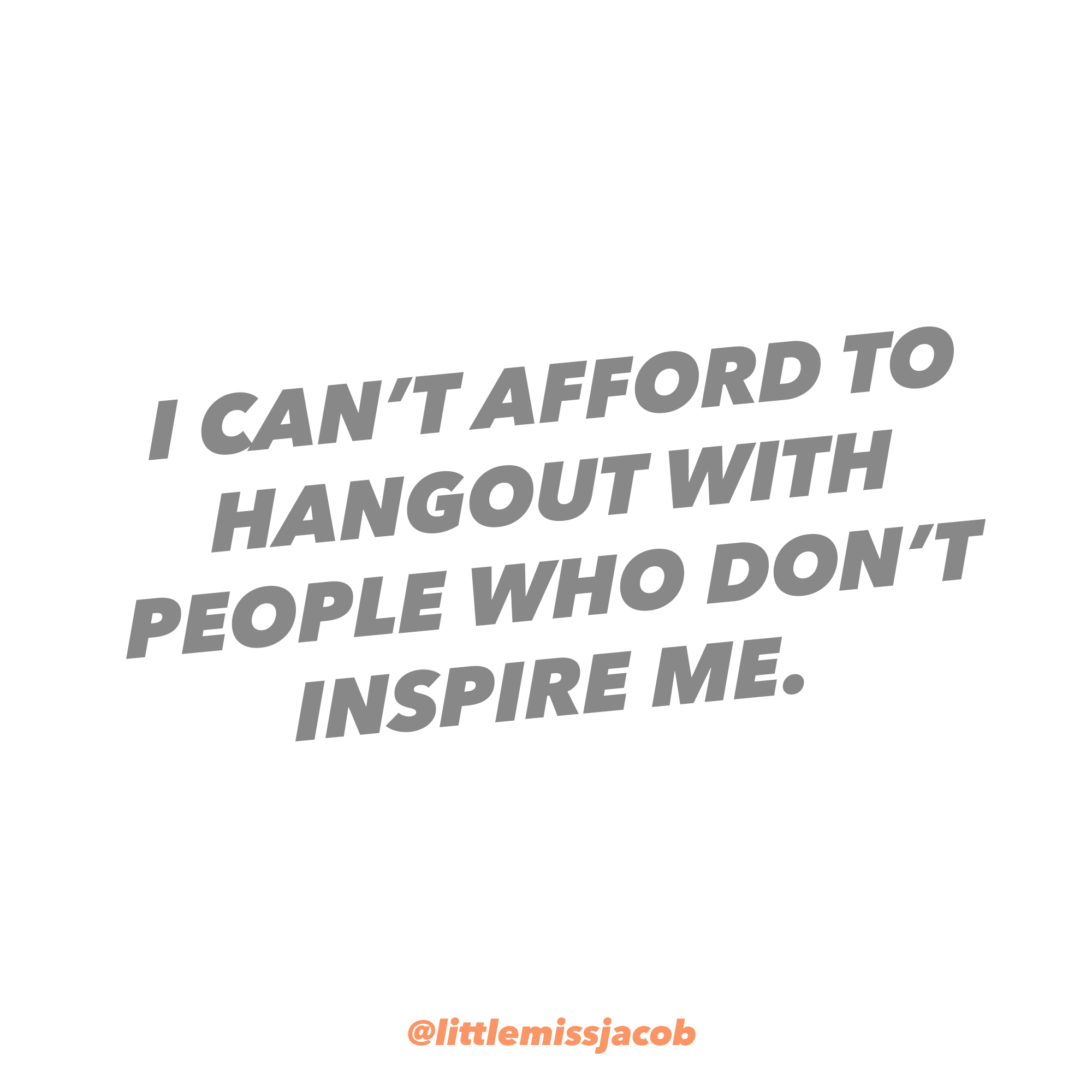 I CanT Afford To Hang Out With People Who DonT Inspire Me
