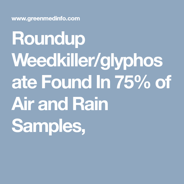 Roundup Weedkiller/glyphosate  Found In 75% of Air and Rain Samples,